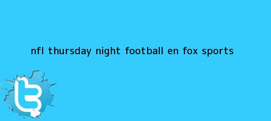 trinos de ¡NFL Thursday Night Football en <b>FOX Sports</b>!