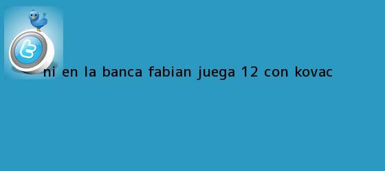 trinos de Ni en la banca, Fabián juega 12% con Kovac
