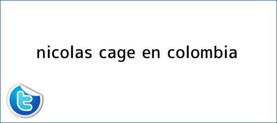 trinos de <b>Nicolas Cage</b> en Colombia