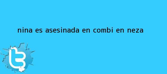 trinos de <b>Niña</b> es <b>asesinada</b> en combi, en <b>Neza</b>