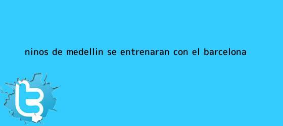 trinos de Niños de Medellín se entrenarán con el <b>Barcelona</b>