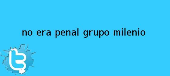 trinos de ?<b>No era penal</b>??. - Grupo Milenio