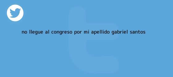 trinos de No llegué al Congreso por mi apellido: Gabriel Santos