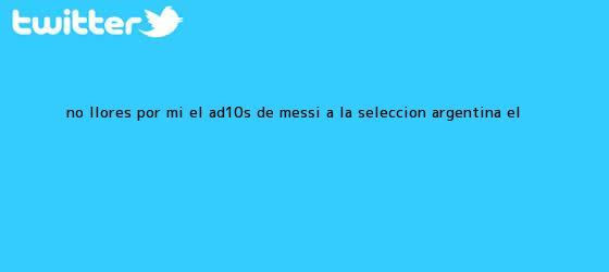 trinos de No llores por mí: El Ad10s de <b>Messi</b> a la <b>selección Argentina</b> | El ...