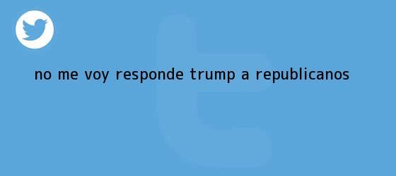 trinos de ?No me voy?, responde <b>Trump</b> a republicanos