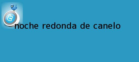 trinos de Noche redonda de <b>Canelo</b>