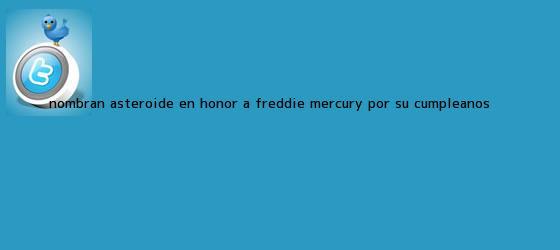 trinos de Nombran asteroide en honor a <b>Freddie Mercury</b> por su cumpleaños ...