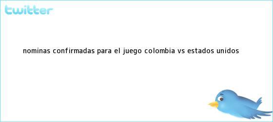 trinos de Nóminas confirmadas para el juego <b>Colombia Vs</b>. <b>Estados Unidos</b>