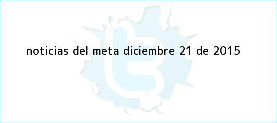 trinos de <b>Noticias</b> del Meta, Diciembre 21 de 2015