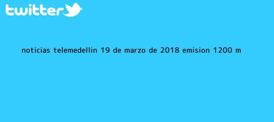 trinos de Noticias Telemedellín <b>19 de marzo</b> de 2018 emisión 12:00 m.