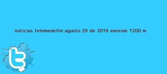 trinos de <b>Noticias</b> Telemedellín Agosto 29 de 2016 emisión 12:00 M
