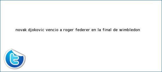 trinos de Novak Djokovic venció a <b>Roger Federer</b> en la final de Wimbledon <b>...</b>