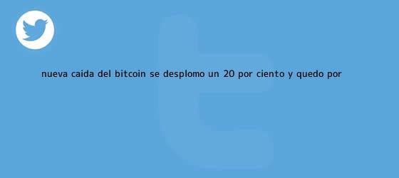 trinos de Nueva caída del <b>bitcoin</b>: se desplomó un 20 por ciento y quedó por ...