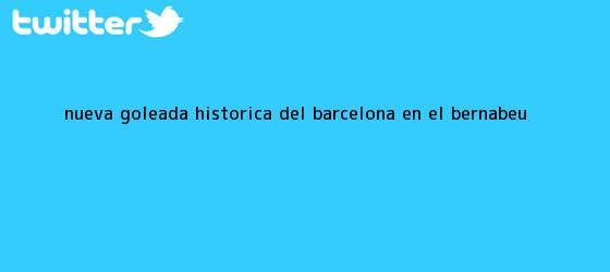 trinos de Nueva goleada histórica del Barcelona en el Bernabeú