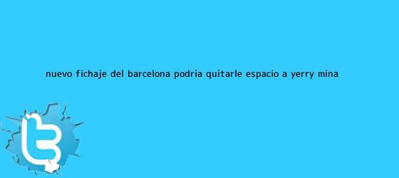 trinos de Nuevo fichaje del <b>Barcelona</b> podría quitarle espacio a Yerry Mina