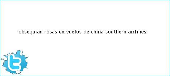 trinos de Obsequian <b>rosas</b> en vuelos de China Southern Airlines