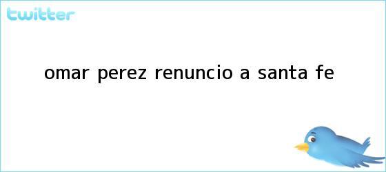trinos de <b>Omar Pérez</b> renunció a Santa Fe