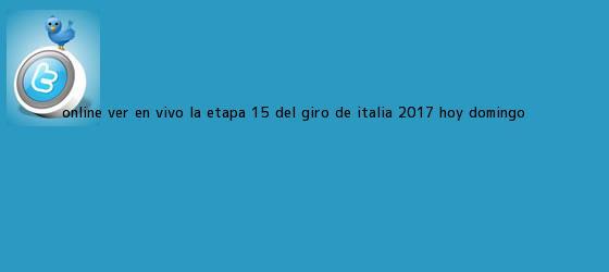 trinos de Online: Ver en vivo la <b>Etapa 15</b> del <b>Giro de Italia 2017</b> (hoy domingo ...
