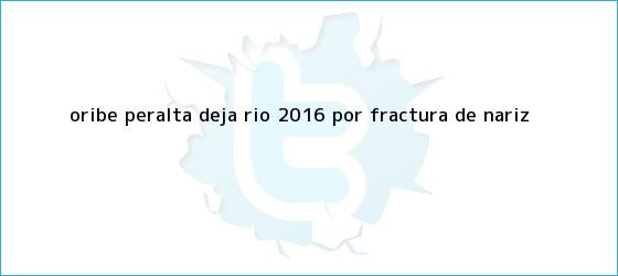 trinos de <b>Oribe Peralta</b> deja Río 2016 por fractura de nariz