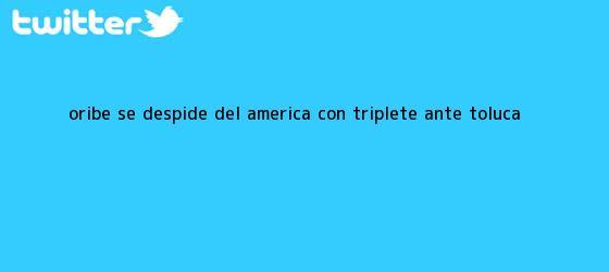 trinos de Oribe se despide del <b>América</b> con triplete ante <b>Toluca</b>