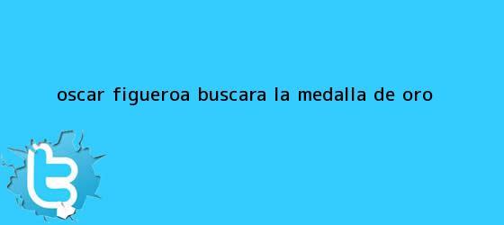 trinos de <b>Oscar Figueroa</b> buscara la medalla de oro