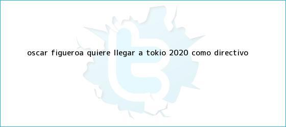 trinos de <b>Óscar Figueroa</b> quiere llegar a Tokio 2020 como directivo