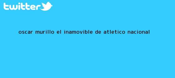 trinos de Óscar Murillo, el inamovible de <b>Atlético Nacional</b>