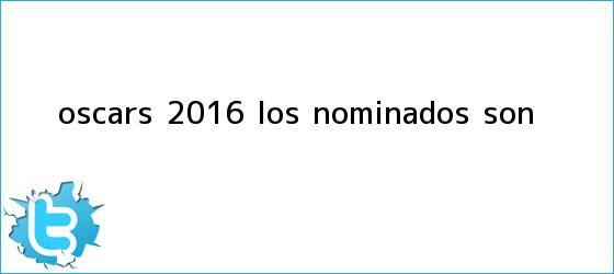 trinos de <b>Oscars 2016</b>: Los nominados son...