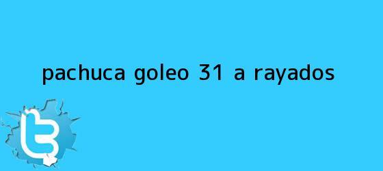 trinos de <b>Pachuca</b> goleó 3-1 a Rayados