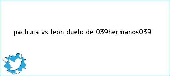 trinos de <b>Pachuca vs León</b>: duelo de &#039;hermanos&#039;