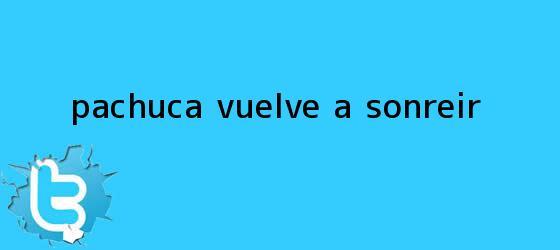 trinos de <b>Pachuca</b> vuelve a sonreír