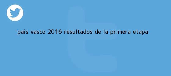 trinos de <b>Pais Vasco 2016</b> resultados de la primera etapa