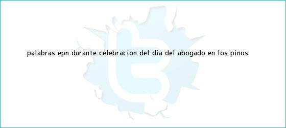 trinos de Palabras EPN durante celebración del <b>Día del Abogado</b> en Los Pinos