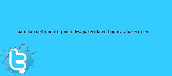 trinos de <b>Paloma Cuello Oñate</b>, joven desaparecida en Bogotá, apareció en ...