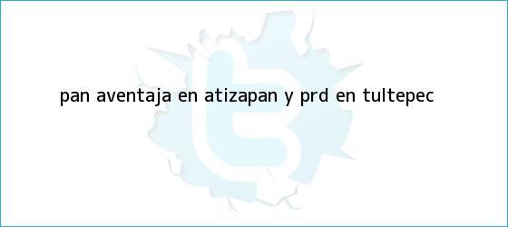 trinos de PAN aventaja en Atizapán y PRD en Tultepec
