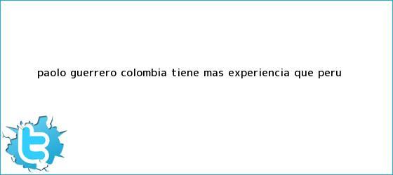 trinos de <b>Paolo Guerrero</b>: ?Colombia tiene más experiencia que Perú?