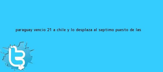 trinos de <b>Paraguay</b> venció 2-1 a <b>Chile</b> y lo desplaza al séptimo puesto de las ...