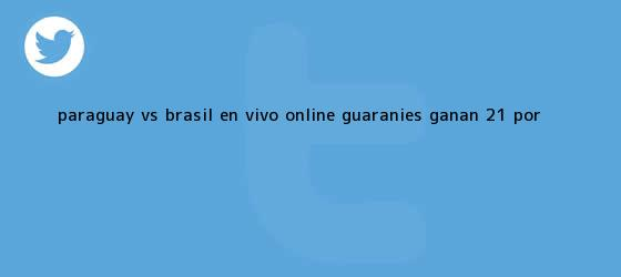 trinos de <b>Paraguay vs</b>. <b>Brasil</b> EN VIVO ONLINE: guaraníes ganan 2-1 por <b>...</b>