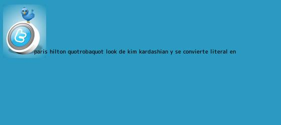 trinos de Paris Hilton &quot;roba&quot; look de <b>Kim Kardashian</b> y se convierte, literal, en ...