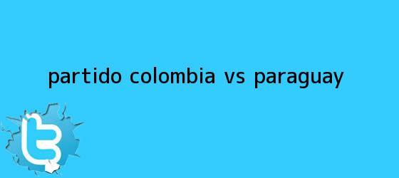 trinos de <b>Partido Colombia</b> vs Paraguay