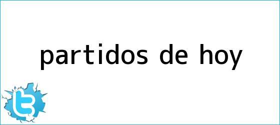 trinos de <b>PARTIDOS DE HOY</b>