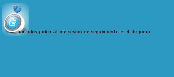 trinos de Partidos piden al INE sesión de seguimiento el 4 de <b>junio</b>