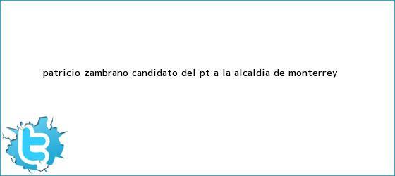 trinos de <b>Patricio Zambrano</b>, candidato del PT a la alcaldía de Monterrey <b>...</b>