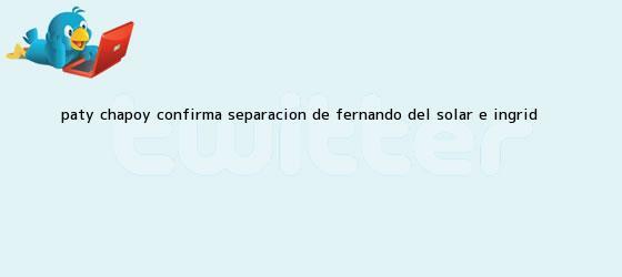 trinos de Paty Chapoy confirma separación de <b>Fernando del Solar</b> e Ingrid
