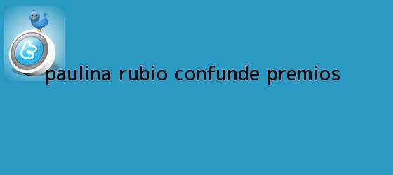 trinos de <b>Paulina Rubio</b> confunde premios