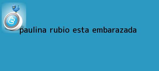 trinos de ¿<b>Paulina Rubio</b> está embarazada?