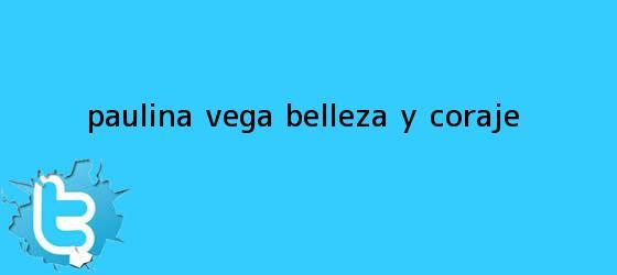 trinos de <b>Paulina Vega</b>, belleza y coraje