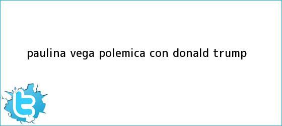 trinos de Paulina Vega polemica con <b>Donald Trump</b>