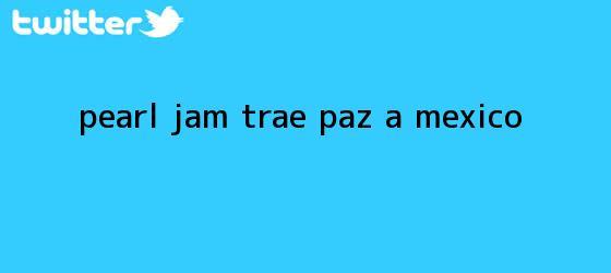 trinos de <b>Pearl Jam</b> trae paz a <b>México</b>