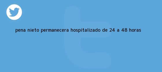 trinos de <b>Peña Nieto</b> permanecerá hospitalizado de 24 a 48 horas